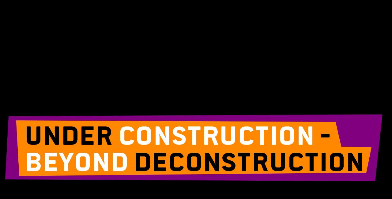 Under Construction Beyond Deconstruction